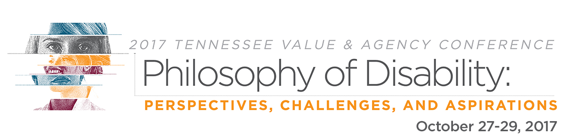 2017 Tennessee Value and AgencyConference Philosophy of Disability: Perspectives, Challenges, and Aspirations