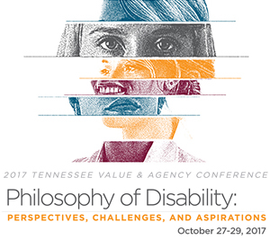 2017 Tennessee Value and Agency Conference on Philosophy of Disability: Perspectives, Challenges and Aspirations